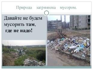 Природа загрязнена мусором. Давайте не будем мусоритьтам, гдененадо!