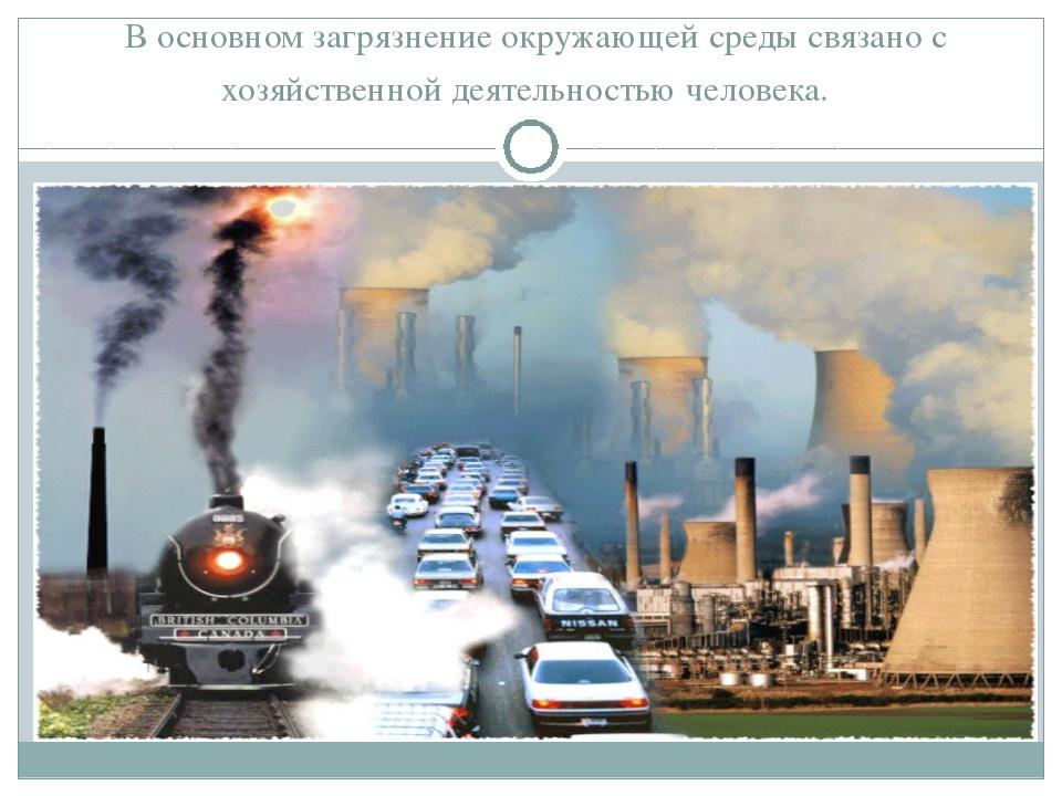 В основном загрязнение окружающей среды связано с хозяйственной деятельность...