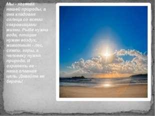 Мы - хозяева нашей природы, а она кладовая солнца со всеми сокровищами жизни.