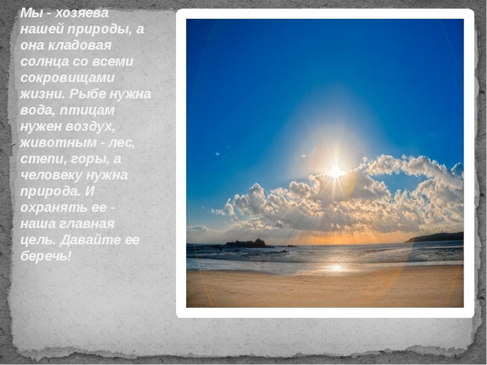Мы - хозяева нашей природы, а она кладовая солнца со всеми сокровищами жизни....