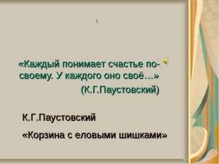 «Каждый понимает счастье по-своему. У каждого оно своё…» (К.Г.Паустовский) К.