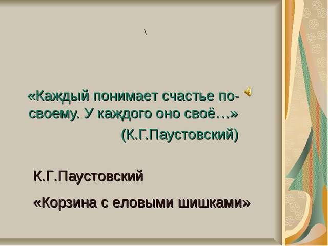 «Каждый понимает счастье по-своему. У каждого оно своё…» (К.Г.Паустовский) К....