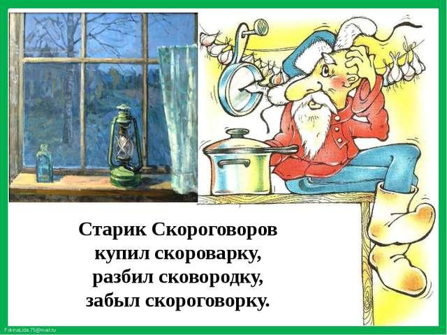 Старик Скороговоров купил скороварку, разбил сковородку, забыл скороговорку....