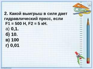 2. Какой выигрыш в силе дает гидравлический пресс, если F1 = 500 Н, F2 = 5 кН