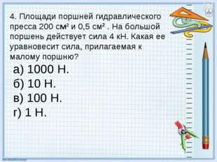 4. Площади поршней гидравлического пресса 200 см2 и 0,5 см2 . На большой порш