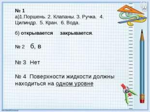№ 1 а)1.Поршень. 2. Клапаны. 3. Ручка. 4. Цилиндр. 5. Кран. 6. Вода. б) откры