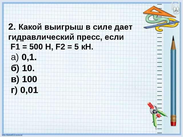 2. Какой выигрыш в силе дает гидравлический пресс, если F1 = 500 Н, F2 = 5 кН...