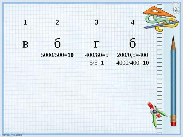 1234 вб 5000/500=10 г 400/80=5 5/5=1 б 200/0,5=400 4000/400=10