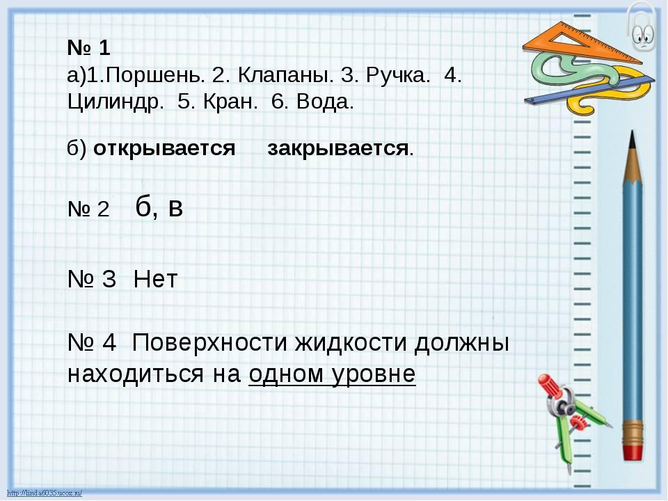 № 1 а)1.Поршень. 2. Клапаны. 3. Ручка. 4. Цилиндр. 5. Кран. 6. Вода. б) откры...