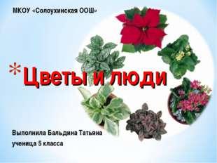 Выполнила Бальдина Татьяна ученица 5 класса Цветы и люди МКОУ «Солоухинская О