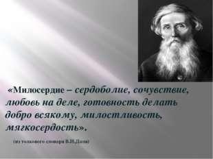 «Милосердие – сердоболие, сочувствие, любовь на деле, готовность делать добр