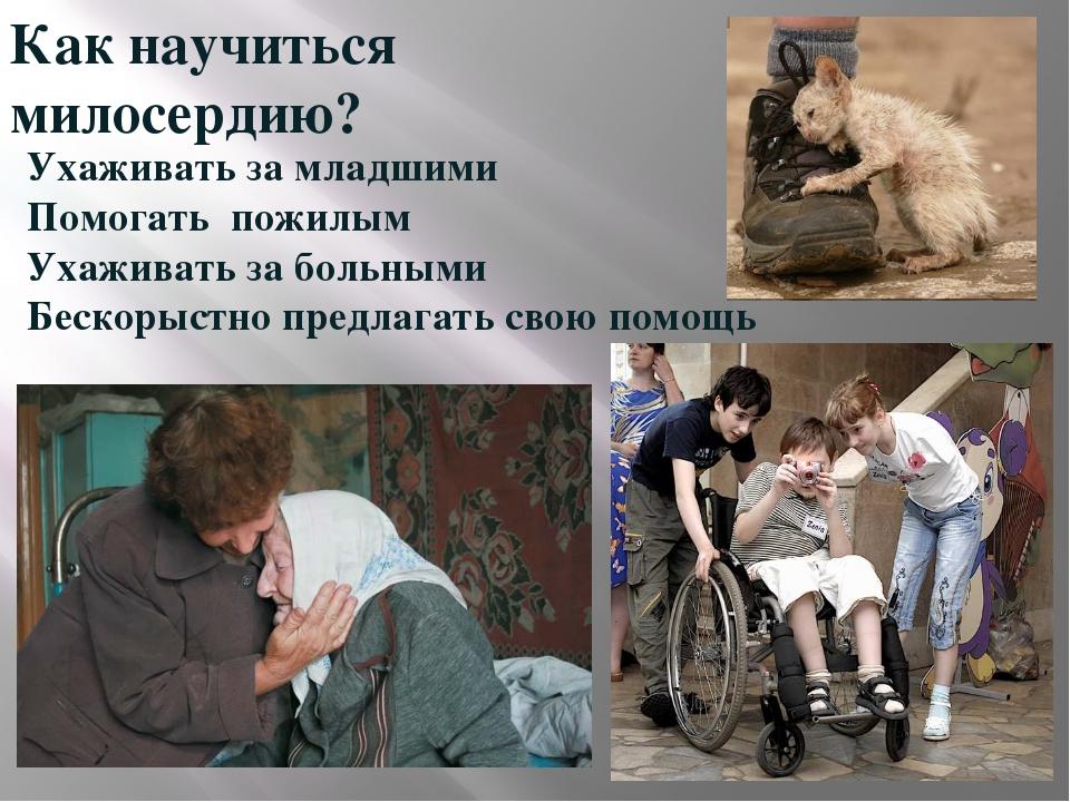 Как научиться милосердию? Ухаживать за младшими Помогать пожилым Ухаживать за...