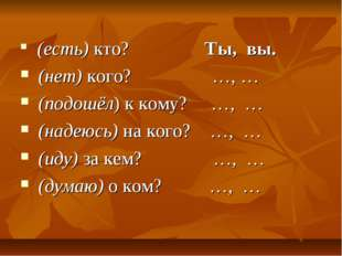 (есть) кто? Ты, вы. (нет) кого? …, … (подошёл) к кому? …, … (надеюсь) на ког