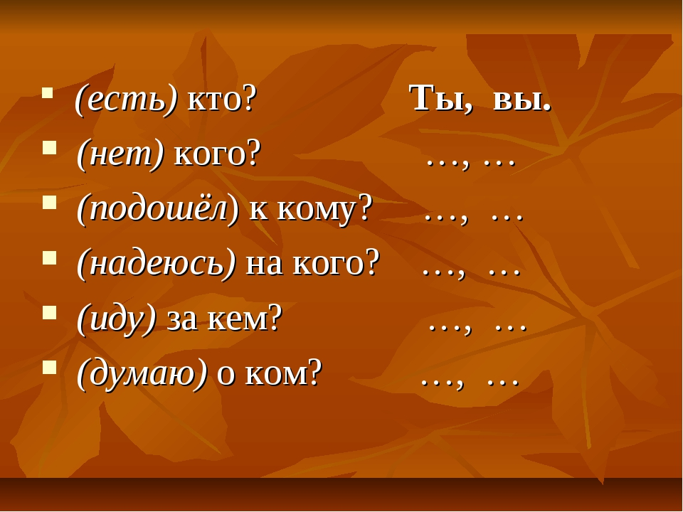 (есть) кто? Ты, вы. (нет) кого? …, … (подошёл) к кому? …, … (надеюсь) на ког...