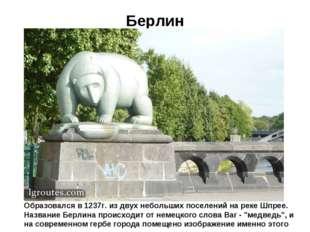 Берлин Образовался в 1237г. из двух небольших поселений на реке Шпрее. Назван