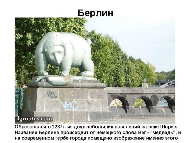Берлин Образовался в 1237г. из двух небольших поселений на реке Шпрее. Назван...