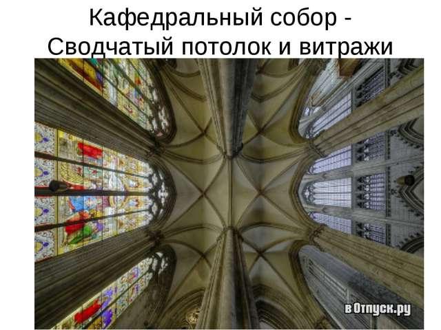 Кафедральный собор - Сводчатый потолок и витражи