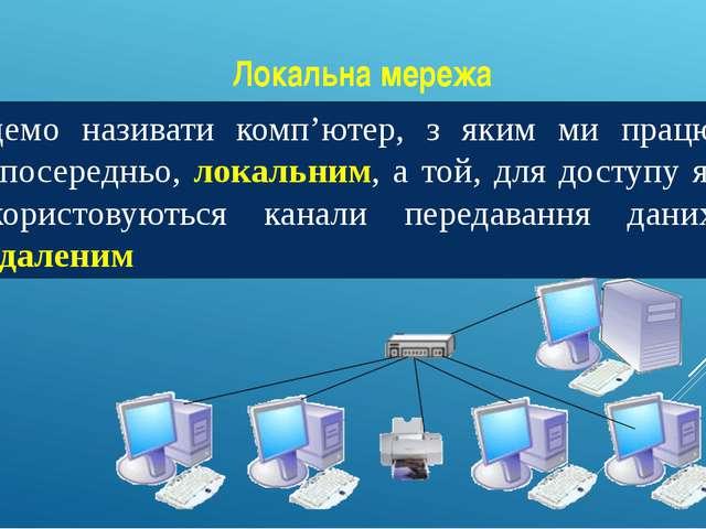 Локальна мережа Будемо називати комп'ютер, з яким ми працюємо безпосередньо,...