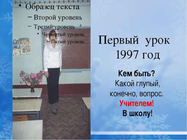 Первый урок 1997 год Кем быть? Какой глупый, конечно, вопрос. Учителем! В шк...