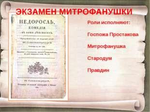 Роли исполняют: Госпожа Простакова Митрофанушка Стародум Правдин ЭКЗАМЕН МИТР