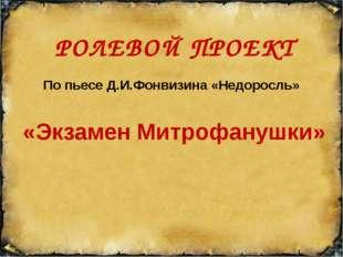 Ролевой проект РОЛЕВОЙ ПРОЕКТ «Экзамен Митрофанушки» По пьесе Д.И.Фонвизина «