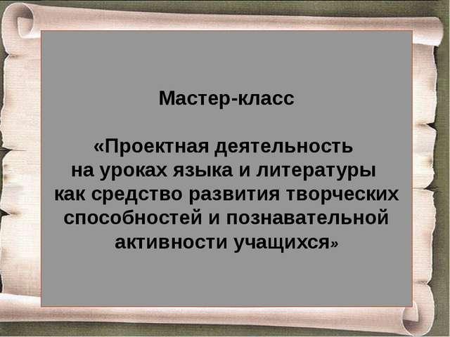 Мастер-класс «Проектная деятельность на уроках языка и литературы как средст...