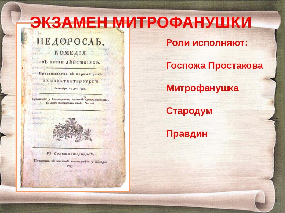 Роли исполняют: Госпожа Простакова Митрофанушка Стародум Правдин ЭКЗАМЕН МИТР...