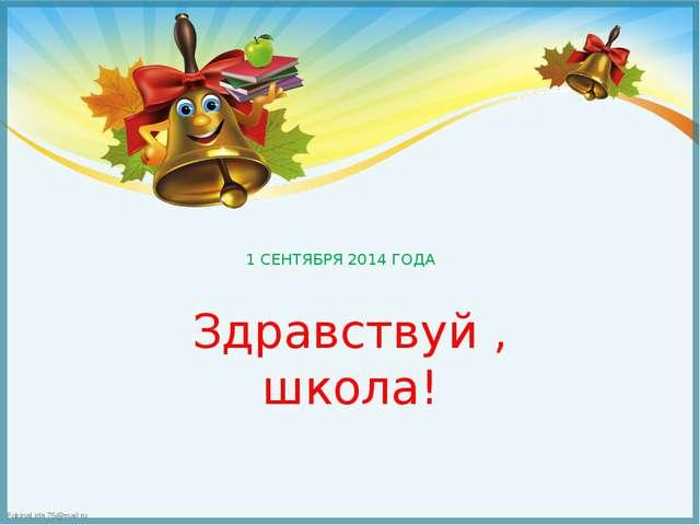 1 СЕНТЯБРЯ 2014 ГОДА Здравствуй , школа! FokinaLida.75@mail.ru