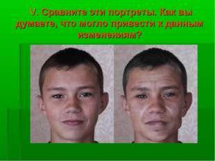 V. Сравните эти портреты. Как вы думаете, что могло привести к данным измене