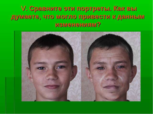 V. Сравните эти портреты. Как вы думаете, что могло привести к данным измене...