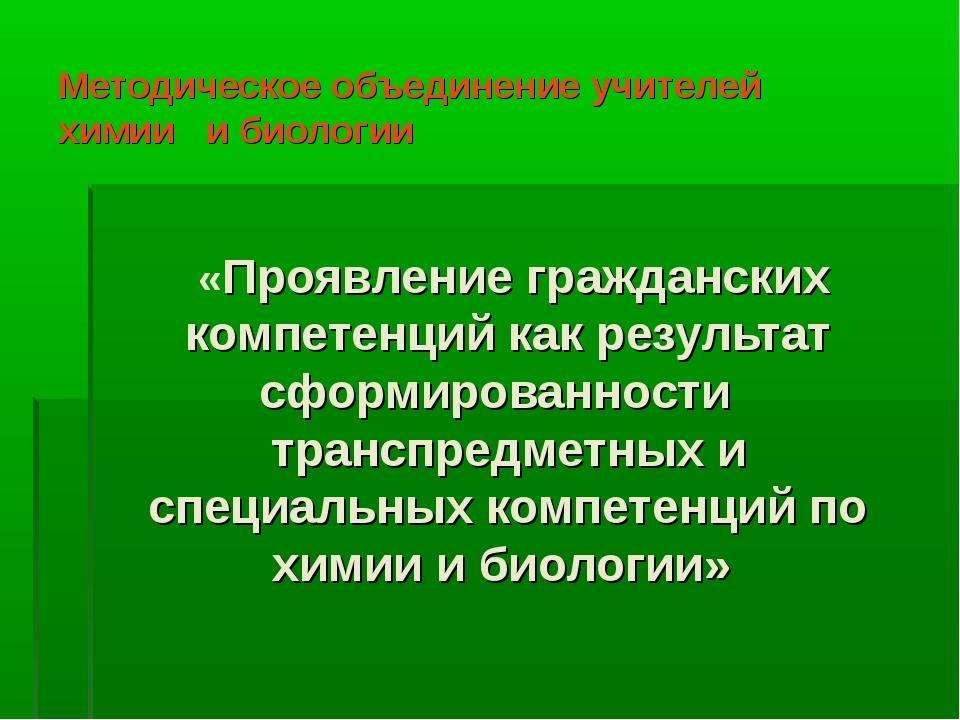 Методическое объединение учителей химии и биологии «Проявление гражданских ко...
