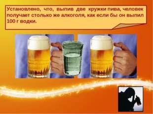 Установлено, что, выпив две кружки пива, человек получает столько же алкоголя