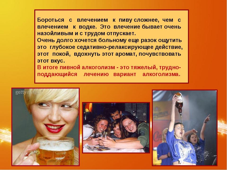 Бороться с влечением к пиву сложнее, чем с влечением к водке. Это влечение бы...