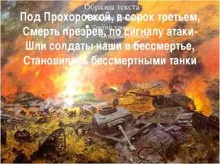 Под Прохоровкой, в сорок третьем, Смерть презрев, по сигналу атаки- Шли солда