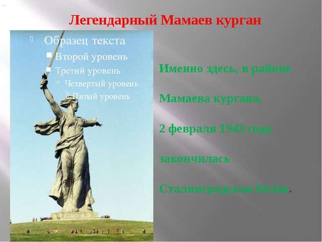 Легендарный Мамаев курган … Именно здесь, в районе Мамаева кургана, 2 февраля...