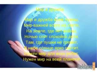 Мир и дружба Мир и дружба всем нужны, Мир важней всего на свете, На земле, гд