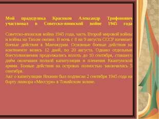 Мой прадедушка Красиков Александр Трифонович участвовал в Советско-японской в