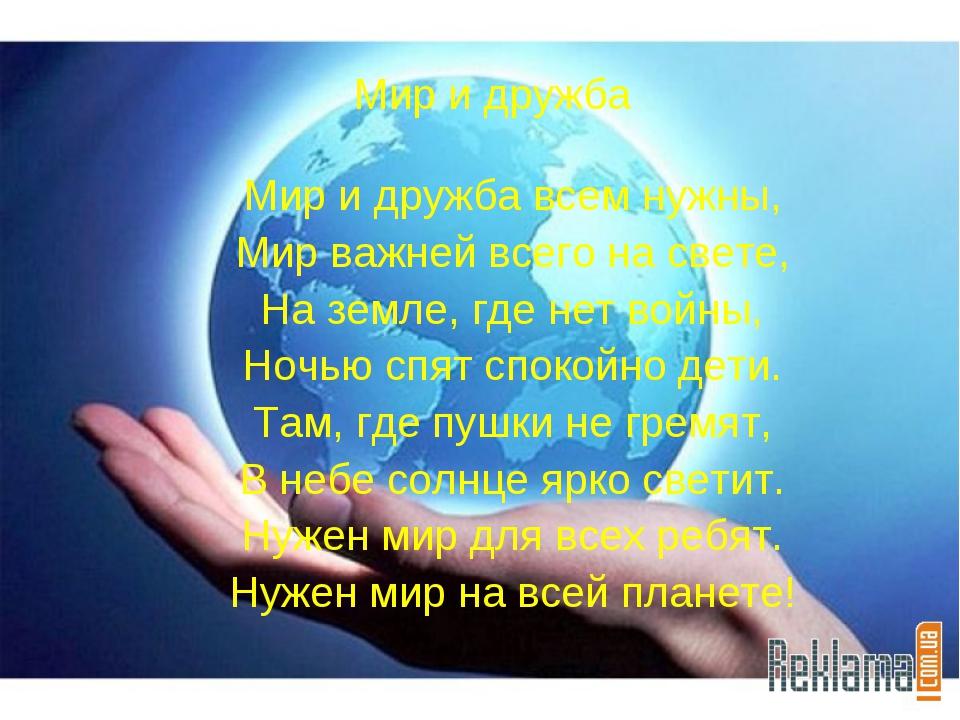 Мир и дружба Мир и дружба всем нужны, Мир важней всего на свете, На земле, гд...