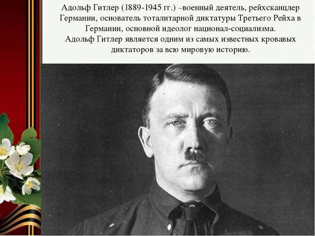 Адольф Гитлер (1889-1945 гг.) –военный деятель, рейхсканцлер Германии, основа...