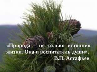 «Природа – не только источник жизни. Она и воспитатель души». В.П. Астафьев