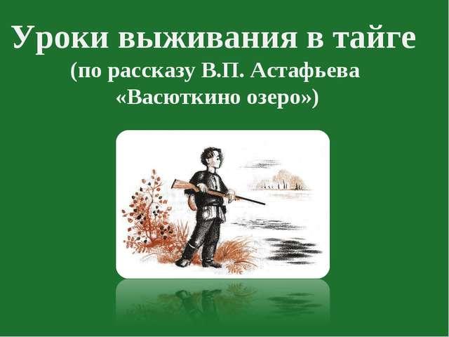 Уроки выживания в тайге (по рассказу В.П. Астафьева «Васюткино озеро»)