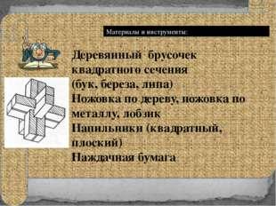 Материалы и инструменты: Деревянный брусочек квадратного сечения (бук, берез