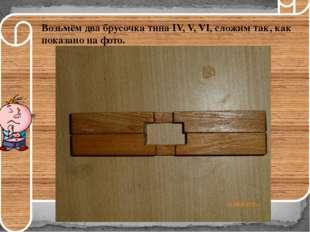 Возьмём два брусочка типаIV, V, VI, сложим так, как показано на фото.
