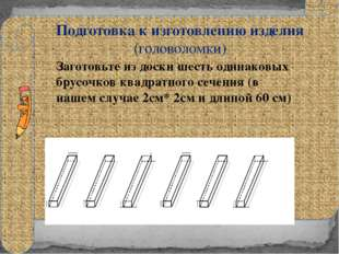 Подготовка к изготовлению изделия (головоломки) Заготовьте из доски шесть од