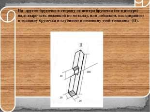 На другом брусочке в сторону от центра брусочка (не в центре) надо вырезат