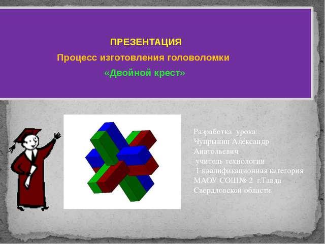 ПРЕЗЕНТАЦИЯ Процесс изготовления головоломки «Двойной крест»  Разработка ур...