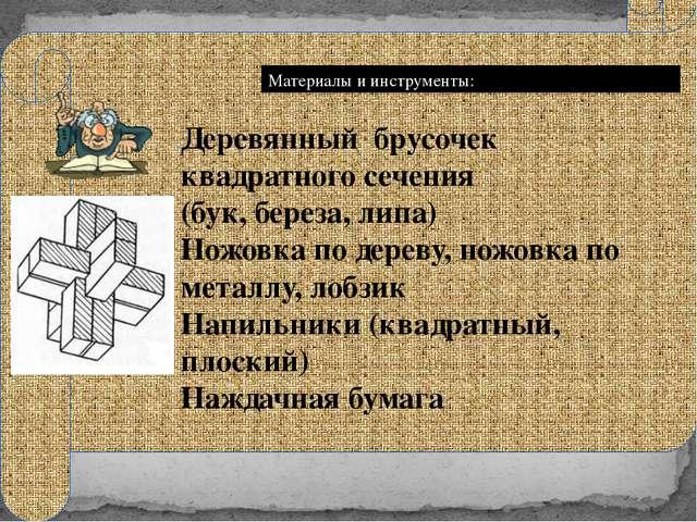 Материалы и инструменты: Деревянный брусочек квадратного сечения (бук, берез...