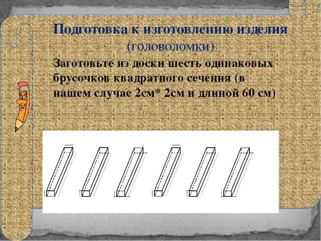 Подготовка к изготовлению изделия (головоломки) Заготовьте из доски шесть од...
