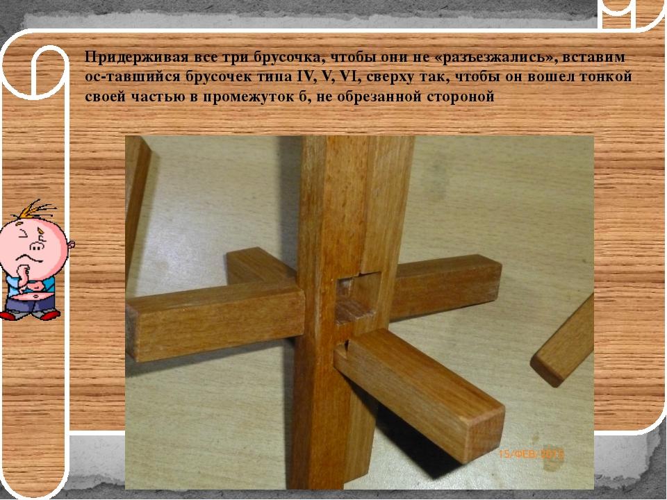 Придерживаявсе три брусочка, чтобы они не «разъезжались», вставим оставший...