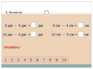 9 дм 5 дм = 4 дм 9 см – 4 см = 5 см 10 дм – 4 дм = 6 дм 4 4 4 10 см – 5 см =